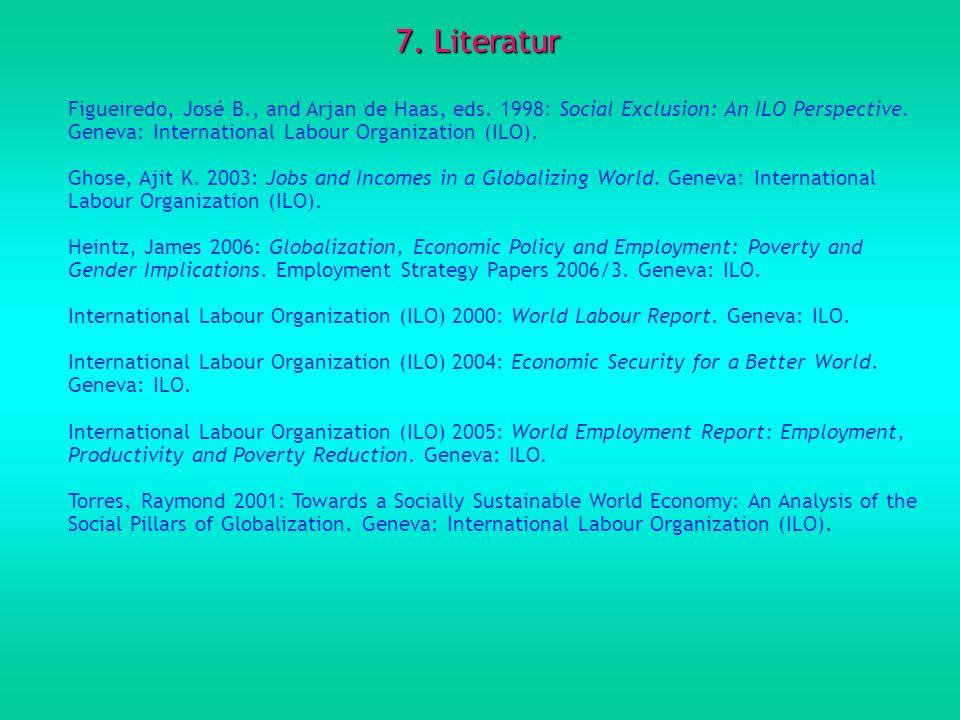 7. Literatur Figueiredo, José B., and Arjan de Haas, eds. 1998: Social Exclusion: An ILO Perspective. Geneva: International Labour Organization (ILO).