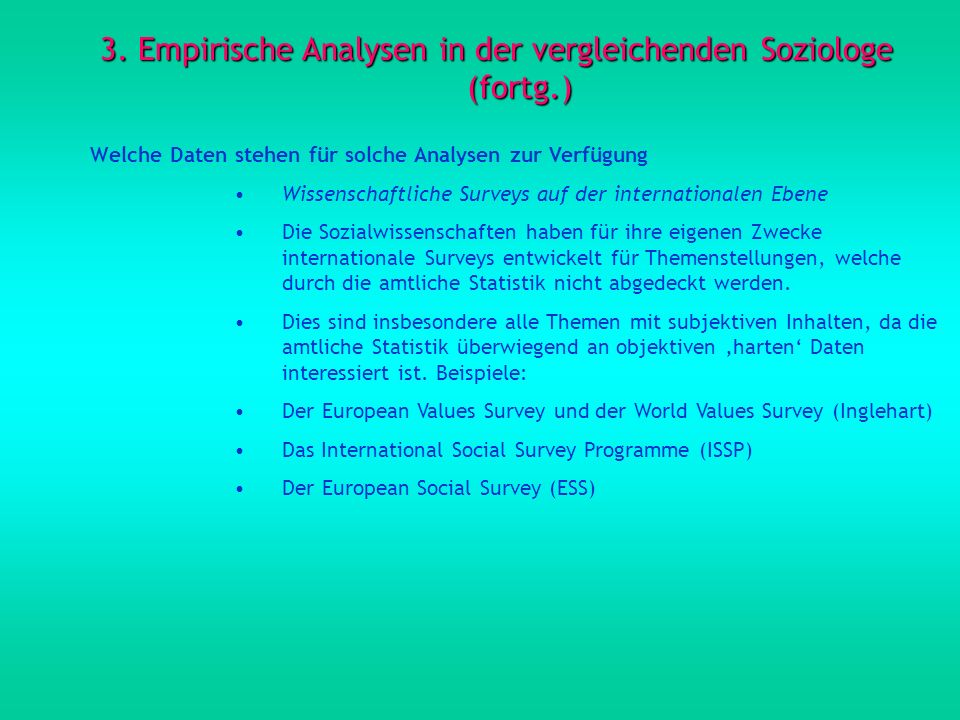 3. Empirische Analysen in der vergleichenden Soziologe (fortg.) Welche Daten stehen für solche Analysen zur Verfügung Wissenschaftliche Surveys auf de