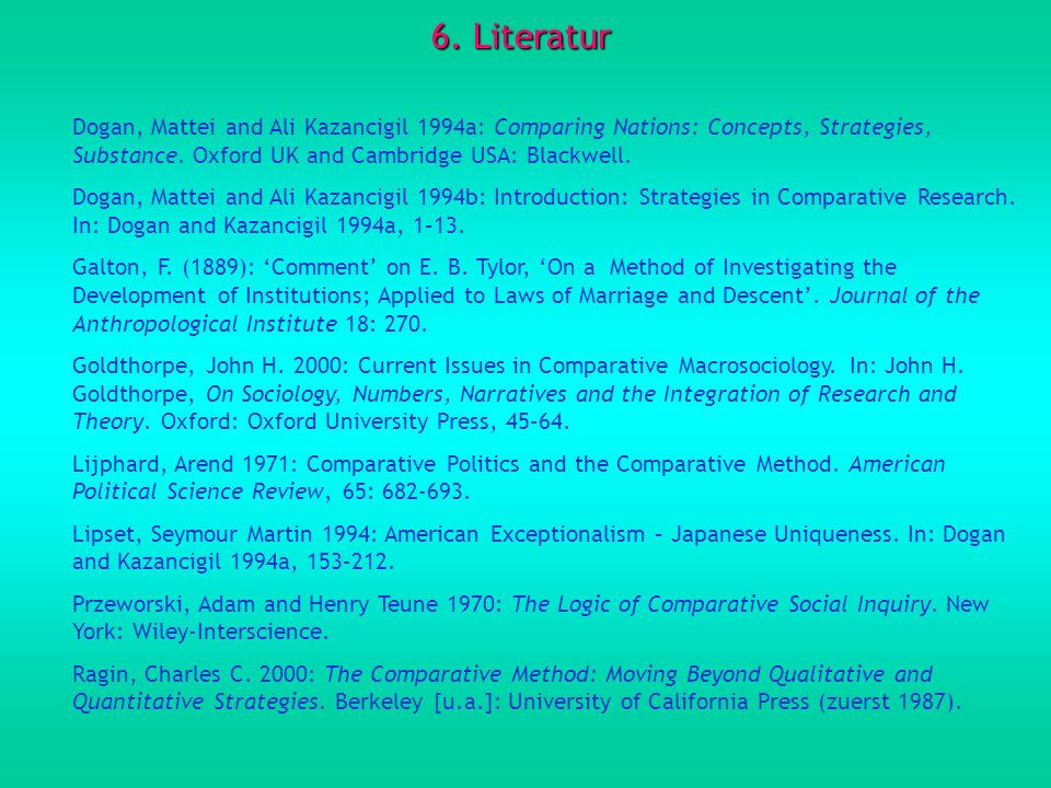 6. Literatur Dogan, Mattei and Ali Kazancigil 1994a: Comparing Nations: Concepts, Strategies, Substance. Oxford UK and Cambridge USA: Blackwell. Dogan