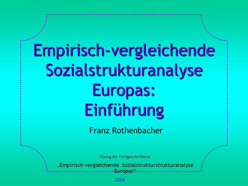 Empirisch-vergleichende Sozialstrukturanalyse Europas: Einführung Franz Rothenbacher Übung für Fortgeschrittene Empirisch-vergleichende Sozialstrukturstrukturanalyse Europas 2006