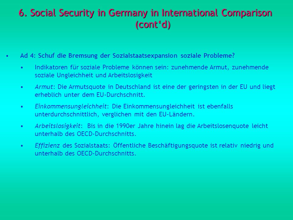 6. Social Security in Germany in International Comparison (contd) Ad 4: Schuf die Bremsung der Sozialstaatsexpansion soziale Probleme? Indikatoren für