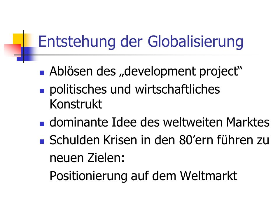Entstehung der Globalisierung Ablösen des development project politisches und wirtschaftliches Konstrukt dominante Idee des weltweiten Marktes Schulden Krisen in den 80ern führen zu neuen Zielen: Positionierung auf dem Weltmarkt