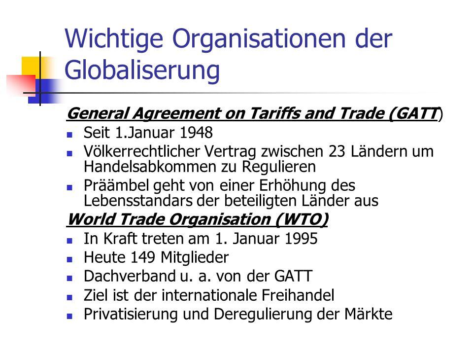 Wichtige Organisationen der Globaliserung General Agreement on Tariffs and Trade (GATT) Seit 1.Januar 1948 Völkerrechtlicher Vertrag zwischen 23 Ländern um Handelsabkommen zu Regulieren Präämbel geht von einer Erhöhung des Lebensstandars der beteiligten Länder aus World Trade Organisation (WTO) In Kraft treten am 1.