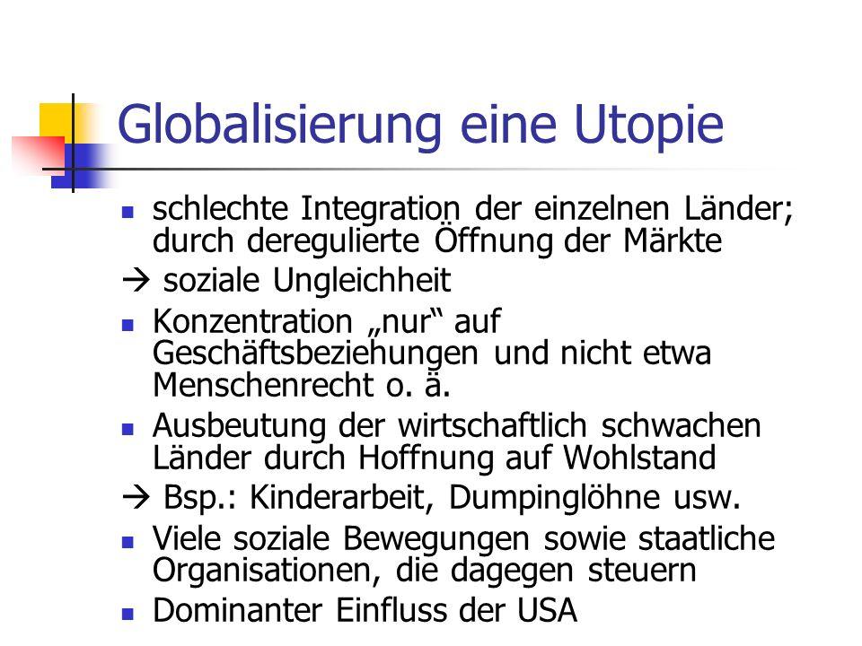 Globalisierung eine Utopie schlechte Integration der einzelnen Länder; durch deregulierte Öffnung der Märkte soziale Ungleichheit Konzentration nur auf Geschäftsbeziehungen und nicht etwa Menschenrecht o.