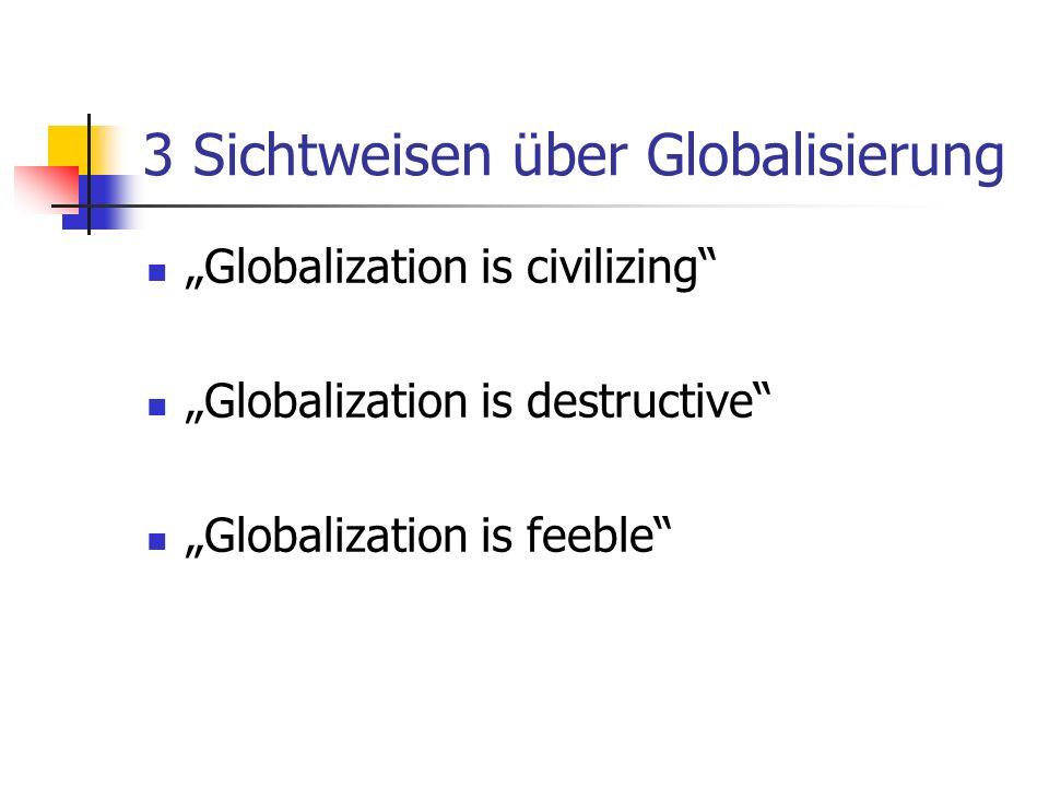 3 Sichtweisen über Globalisierung Globalization is civilizing Globalization is destructive Globalization is feeble