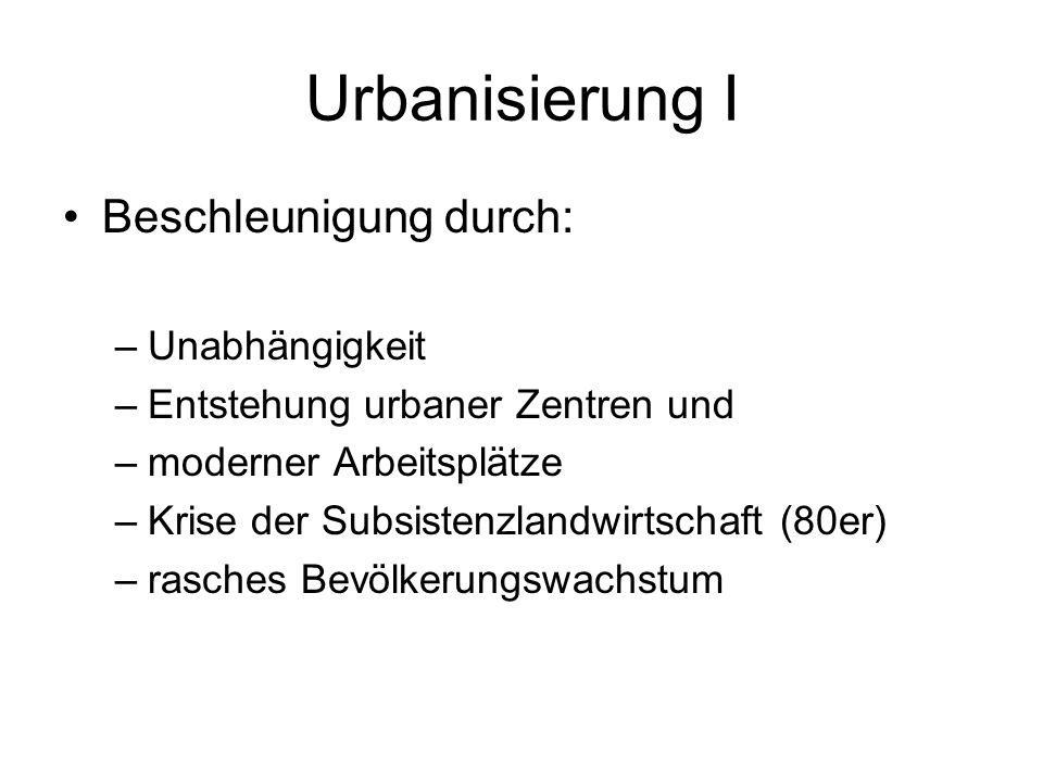 Urbanisierung I Beschleunigung durch: –Unabhängigkeit –Entstehung urbaner Zentren und –moderner Arbeitsplätze –Krise der Subsistenzlandwirtschaft (80e