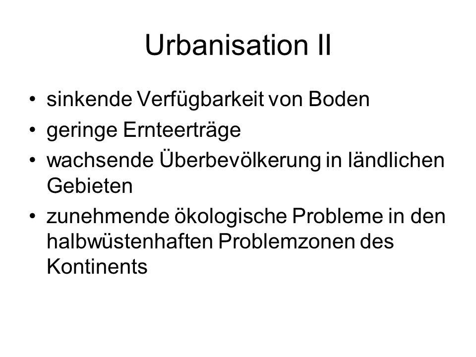 Urbanisation II sinkende Verfügbarkeit von Boden geringe Ernteerträge wachsende Überbevölkerung in ländlichen Gebieten zunehmende ökologische Probleme