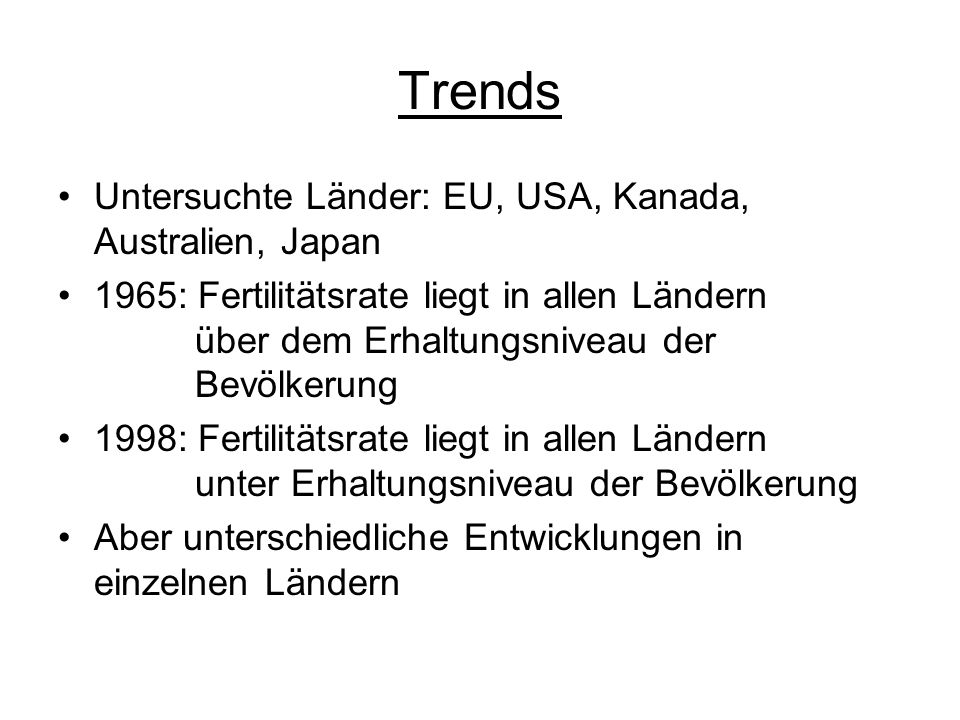 Trends Untersuchte Länder: EU, USA, Kanada, Australien, Japan 1965: Fertilitätsrate liegt in allen Ländern über dem Erhaltungsniveau der Bevölkerung 1