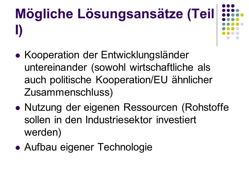 Mögliche Lösungsansätze (Teil I) Kooperation der Entwicklungsländer untereinander (sowohl wirtschaftliche als auch politische Kooperation/EU ähnlicher