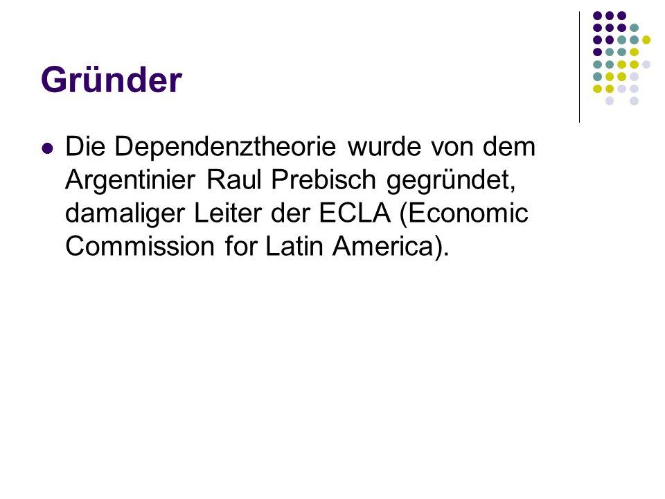 Gründer Die Dependenztheorie wurde von dem Argentinier Raul Prebisch gegründet, damaliger Leiter der ECLA (Economic Commission for Latin America).