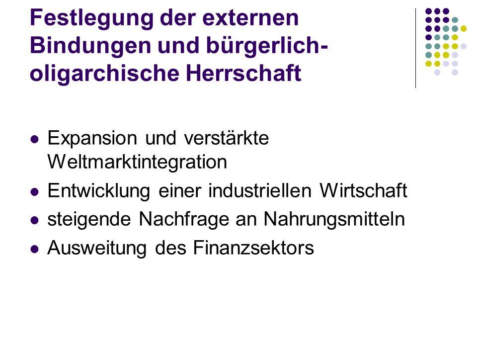 Festlegung der externen Bindungen und bürgerlich- oligarchische Herrschaft Expansion und verstärkte Weltmarktintegration Entwicklung einer industriell