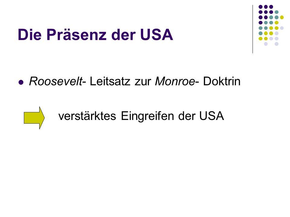 Die Präsenz der USA Roosevelt- Leitsatz zur Monroe- Doktrin verstärktes Eingreifen der USA