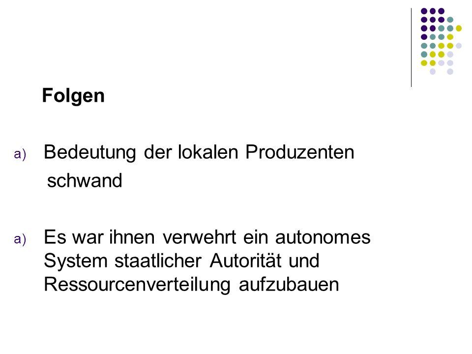 Folgen a) Bedeutung der lokalen Produzenten schwand a) Es war ihnen verwehrt ein autonomes System staatlicher Autorität und Ressourcenverteilung aufzu
