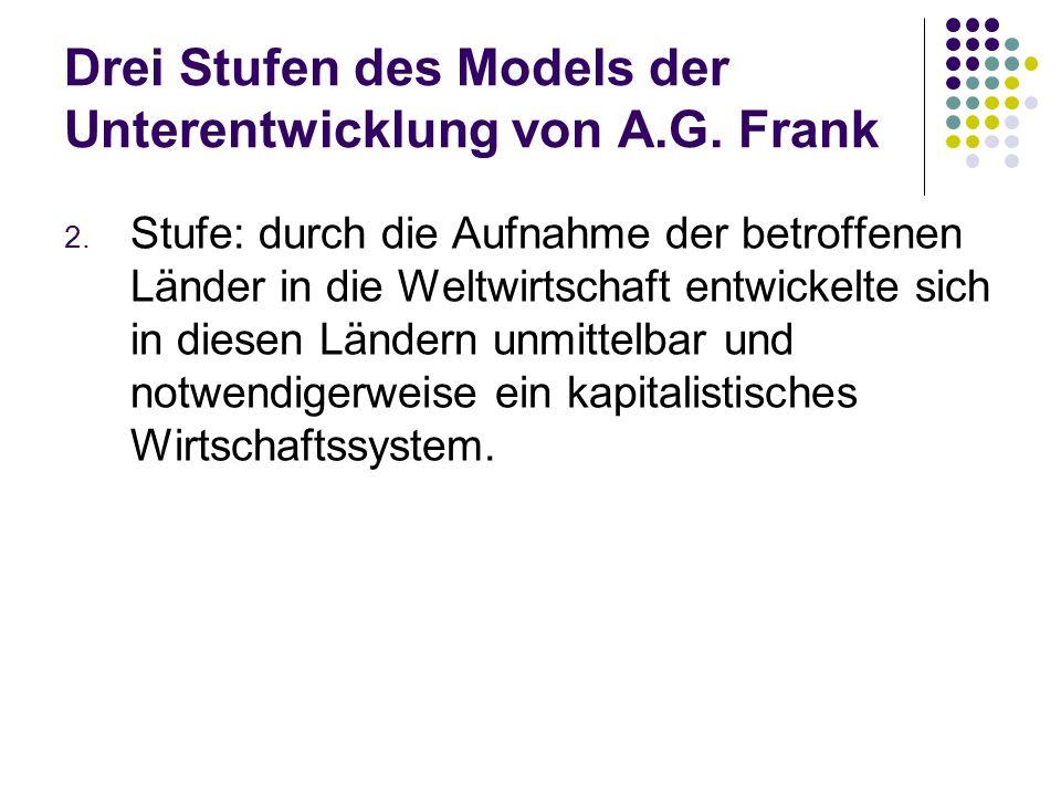 Drei Stufen des Models der Unterentwicklung von A.G. Frank 2. Stufe: durch die Aufnahme der betroffenen Länder in die Weltwirtschaft entwickelte sich
