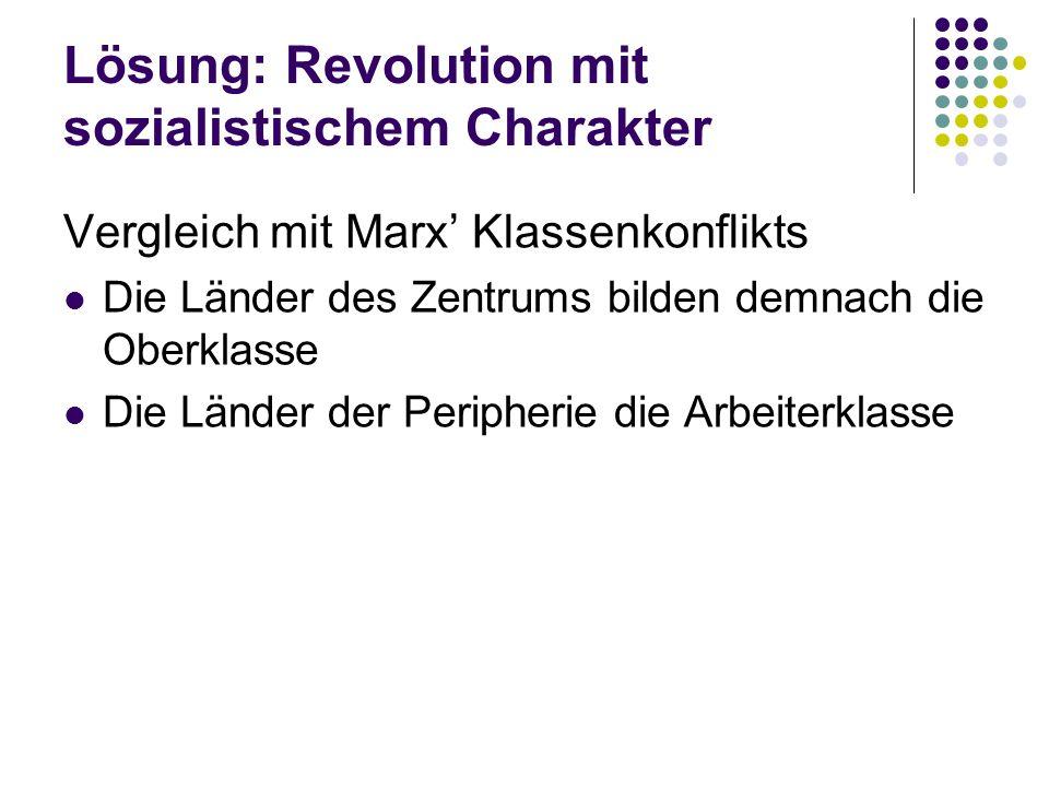 Lösung: Revolution mit sozialistischem Charakter Vergleich mit Marx Klassenkonflikts Die Länder des Zentrums bilden demnach die Oberklasse Die Länder