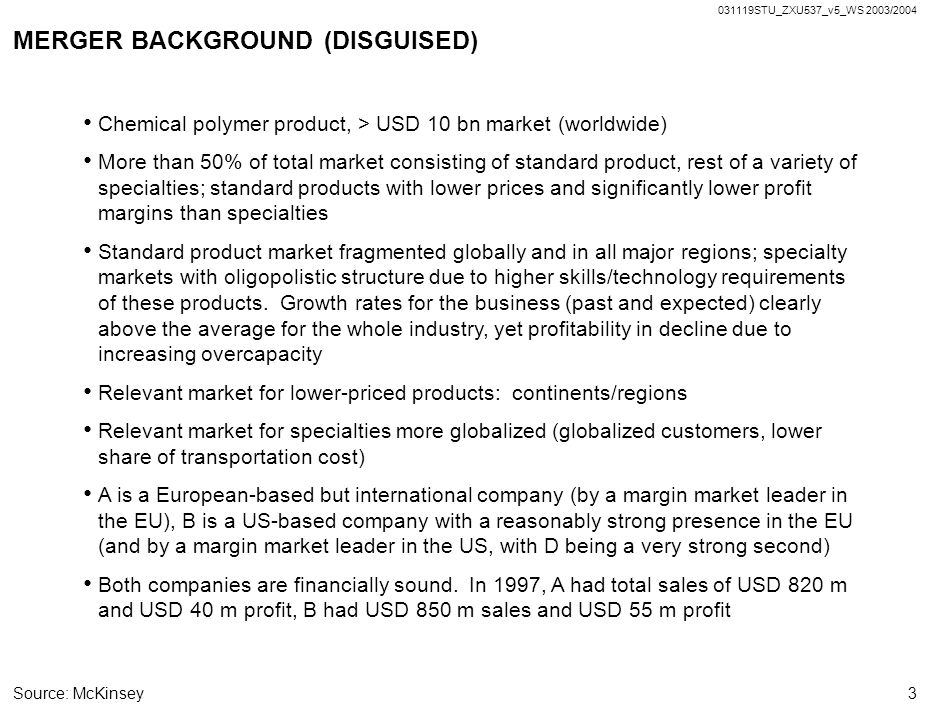 031119STU_ZXU537_v5_WS 2003/2004 3 MERGER BACKGROUND (DISGUISED) Chemical polymer product, > USD 10 bn market (worldwide) More than 50% of total market consisting of standard product, rest of a variety of specialties; standard products with lower prices and significantly lower profit margins than specialties Standard product market fragmented globally and in all major regions; specialty markets with oligopolistic structure due to higher skills/technology requirements of these products.