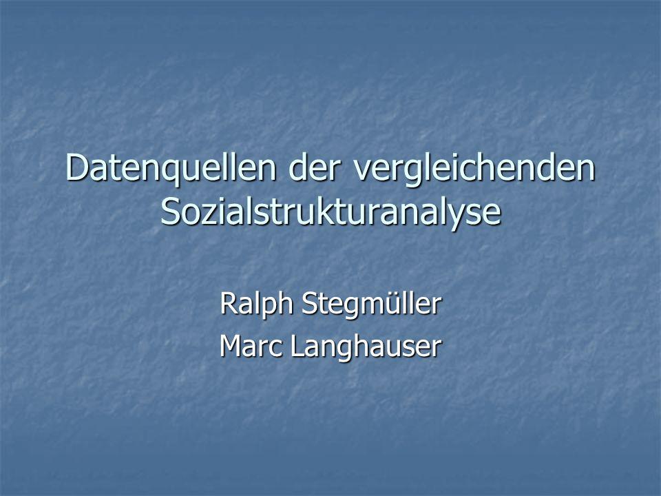 Datenquellen der vergleichenden Sozialstrukturanalyse Ralph Stegmüller Marc Langhauser