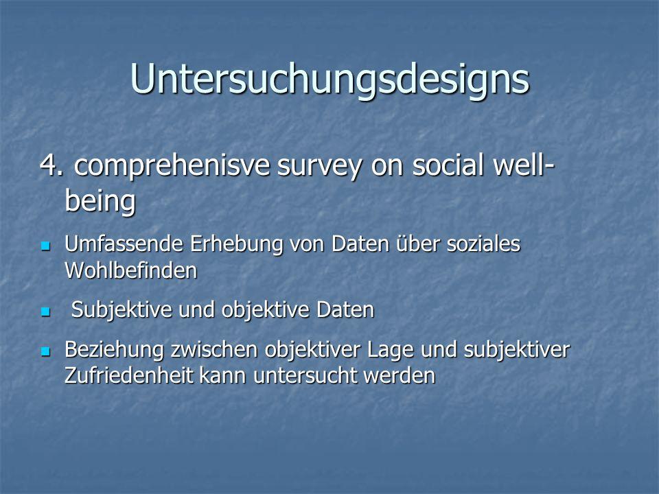 Untersuchungsdesigns 4. comprehenisve survey on social well- being Umfassende Erhebung von Daten über soziales Wohlbefinden Umfassende Erhebung von Da