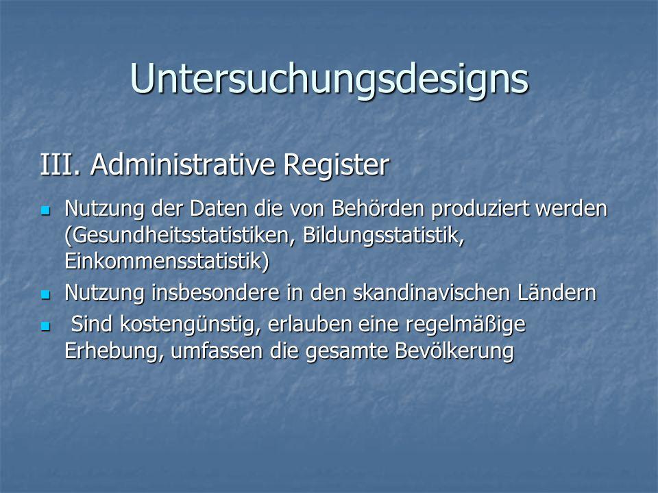 Untersuchungsdesigns III. Administrative Register Nutzung der Daten die von Behörden produziert werden (Gesundheitsstatistiken, Bildungsstatistik, Ein