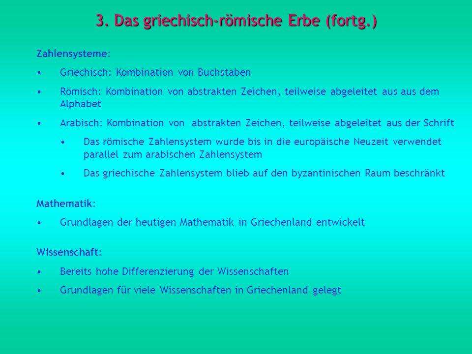 3. Das griechisch-römische Erbe (fortg.) Zahlensysteme: Griechisch: Kombination von Buchstaben Römisch: Kombination von abstrakten Zeichen, teilweise