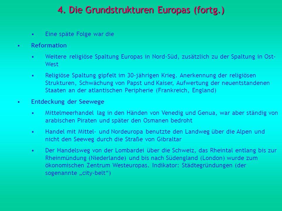 4. Die Grundstrukturen Europas (fortg.) Eine späte Folge war die Reformation Weitere religiöse Spaltung Europas in Nord-Süd, zusätzlich zu der Spaltun