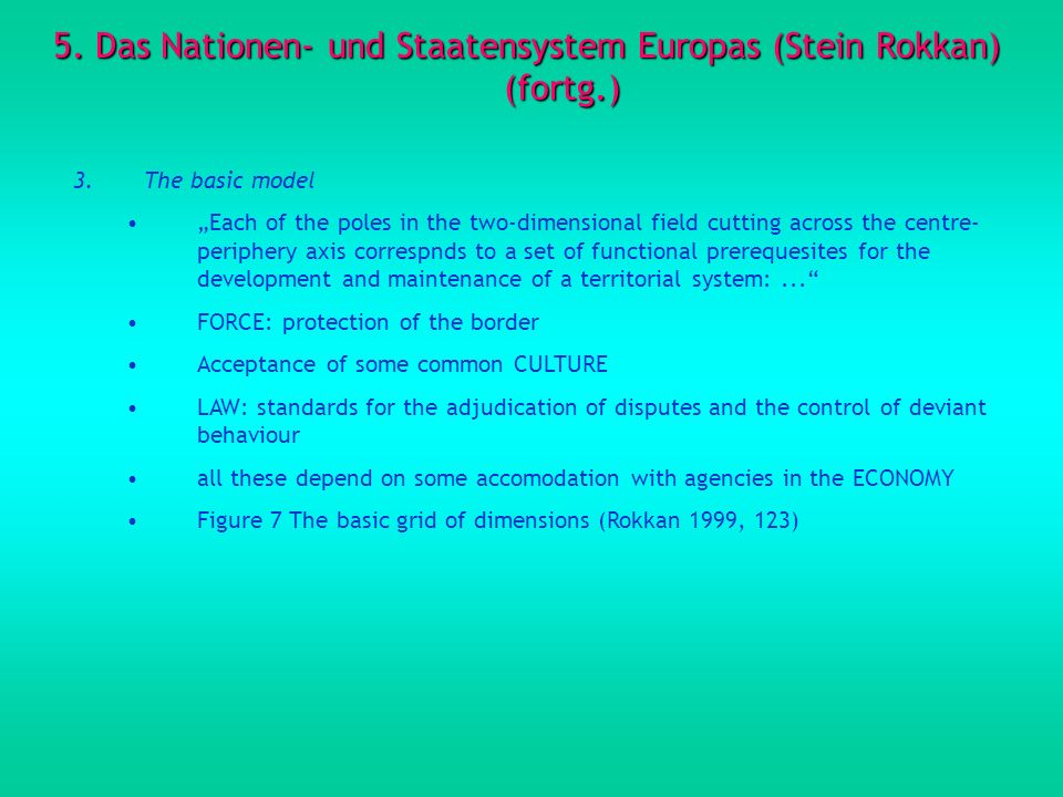 5. Das Nationen- und Staatensystem Europas (Stein Rokkan) (fortg.) 3.The basic model Each of the poles in the two-dimensional field cutting across the