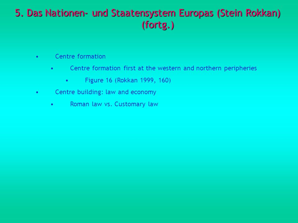 5. Das Nationen- und Staatensystem Europas (Stein Rokkan) (fortg.) Centre formation Centre formation first at the western and northern peripheries Fig
