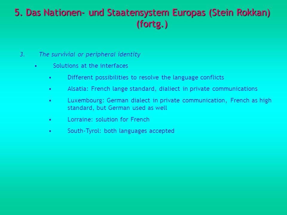 5. Das Nationen- und Staatensystem Europas (Stein Rokkan) (fortg.) 3.The survivial or peripheral identity Solutions at the interfaces Different possib