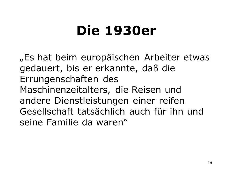 46 Die 1930er Es hat beim europäischen Arbeiter etwas gedauert, bis er erkannte, daß die Errungenschaften des Maschinenzeitalters, die Reisen und ande