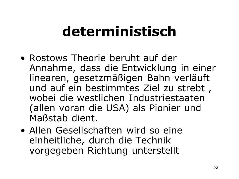 53 deterministisch Rostows Theorie beruht auf der Annahme, dass die Entwicklung in einer linearen, gesetzmäßigen Bahn verläuft und auf ein bestimmtes