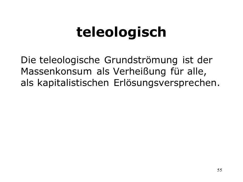 55 teleologisch Die teleologische Grundströmung ist der Massenkonsum als Verheißung für alle, als kapitalistischen Erlösungsversprechen.