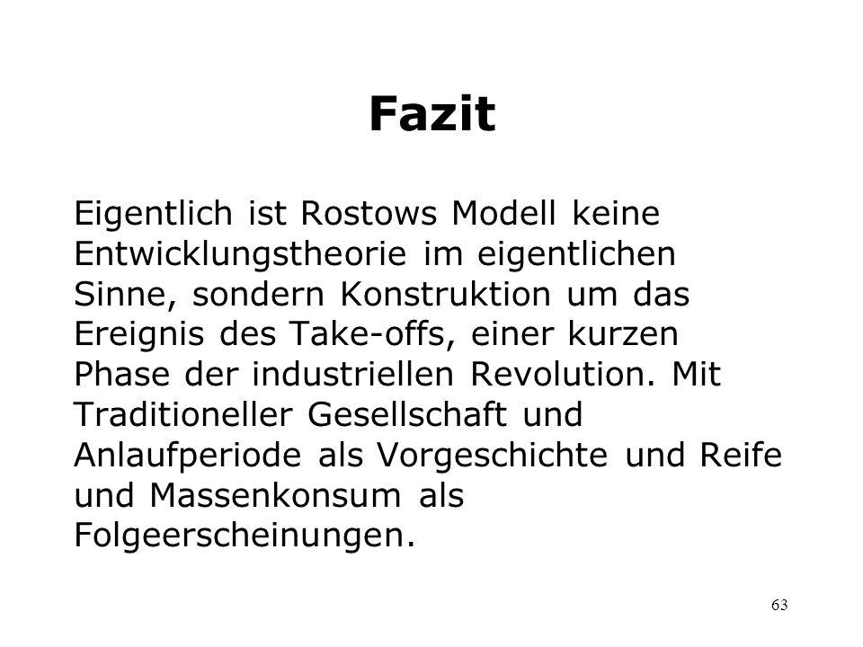 63 Fazit Eigentlich ist Rostows Modell keine Entwicklungstheorie im eigentlichen Sinne, sondern Konstruktion um das Ereignis des Take-offs, einer kurz