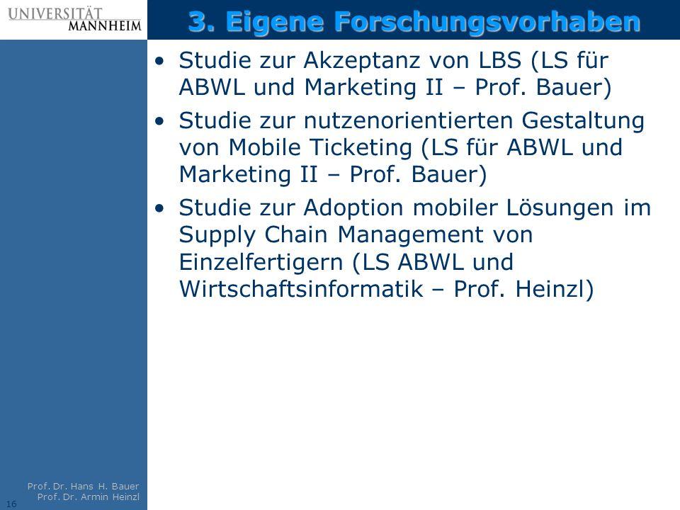 16 Prof. Dr. Hans H. Bauer Prof. Dr. Armin Heinzl 3. Eigene Forschungsvorhaben Studie zur Akzeptanz von LBS (LS für ABWL und Marketing II – Prof. Baue
