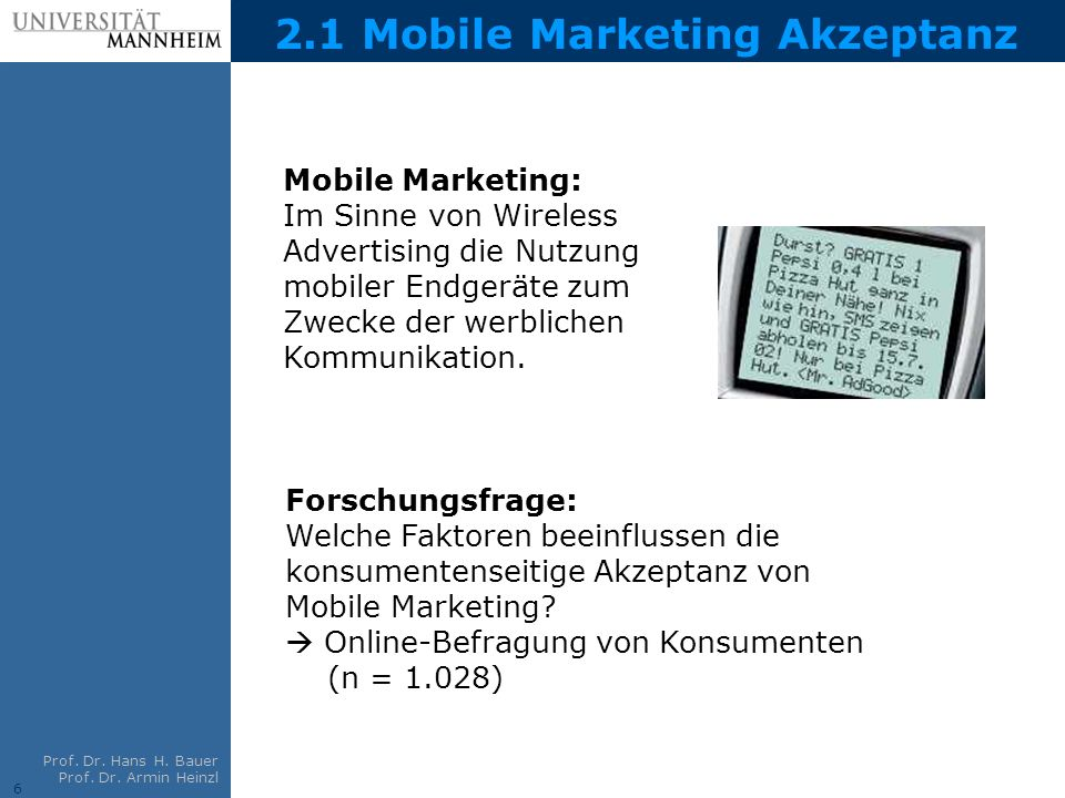 6 Prof. Dr. Hans H. Bauer Prof. Dr. Armin Heinzl 2.1 Mobile Marketing Akzeptanz Mobile Marketing: Im Sinne von Wireless Advertising die Nutzung mobile