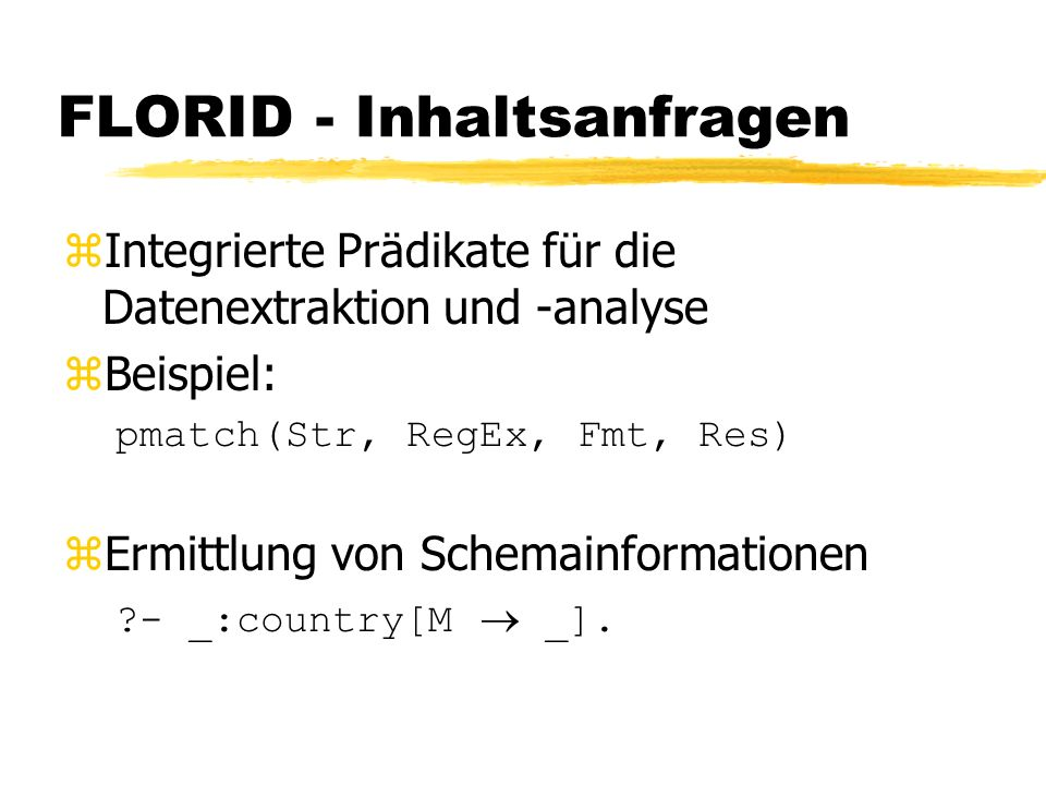 FLORID - Inhaltsanfragen zIntegrierte Prädikate für die Datenextraktion und -analyse zBeispiel: pmatch(Str, RegEx, Fmt, Res) Ermittlung von Schemainformationen - _:country[M _].