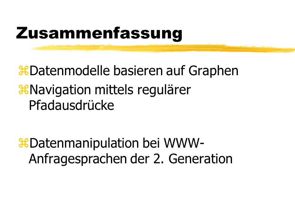 Zusammenfassung zDatenmodelle basieren auf Graphen zNavigation mittels regulärer Pfadausdrücke zDatenmanipulation bei WWW- Anfragesprachen der 2. Gene