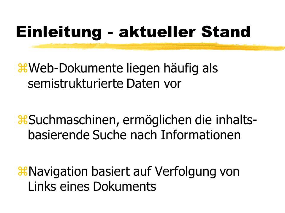 Einleitung - aktueller Stand zWeb-Dokumente liegen häufig als semistrukturierte Daten vor zSuchmaschinen, ermöglichen die inhalts- basierende Suche nach Informationen zNavigation basiert auf Verfolgung von Links eines Dokuments