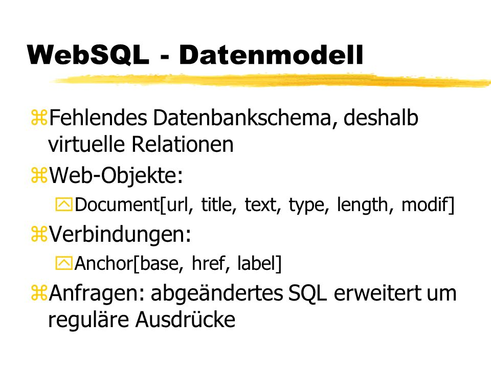 WebSQL - Datenmodell zFehlendes Datenbankschema, deshalb virtuelle Relationen zWeb-Objekte: yDocument[url, title, text, type, length, modif] zVerbindungen: yAnchor[base, href, label] zAnfragen: abgeändertes SQL erweitert um reguläre Ausdrücke