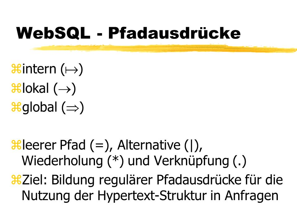 WebSQL - Pfadausdrücke zintern ( ) zlokal ( ) zglobal ( ) zleerer Pfad (=), Alternative (|), Wiederholung (*) und Verknüpfung (.) zZiel: Bildung regulärer Pfadausdrücke für die Nutzung der Hypertext-Struktur in Anfragen