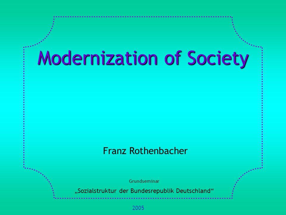Modernization of Society Franz Rothenbacher Grundseminar Sozialstruktur der Bundesrepublik Deutschland 2005