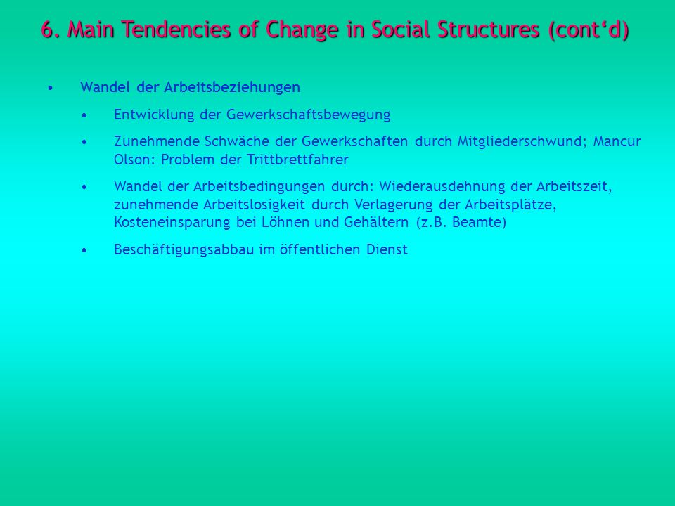 6. Main Tendencies of Change in Social Structures (contd) Wandel der Arbeitsbeziehungen Entwicklung der Gewerkschaftsbewegung Zunehmende Schwäche der
