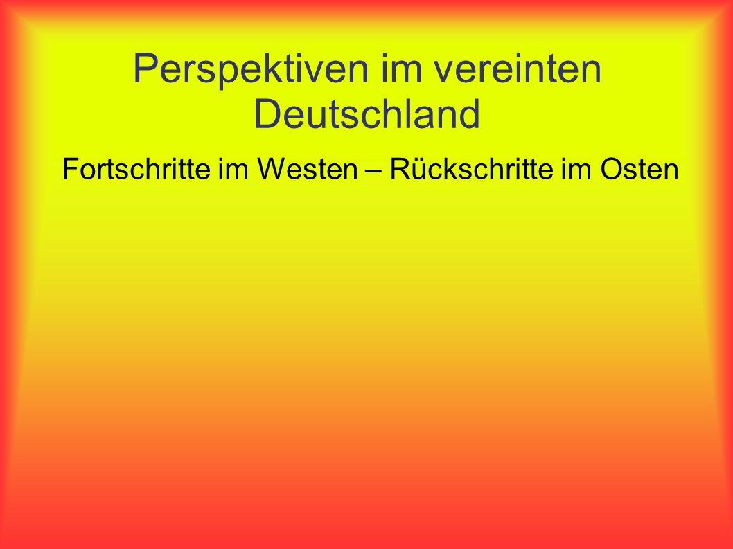 Perspektiven im vereinten Deutschland Fortschritte im Westen – Rückschritte im Osten