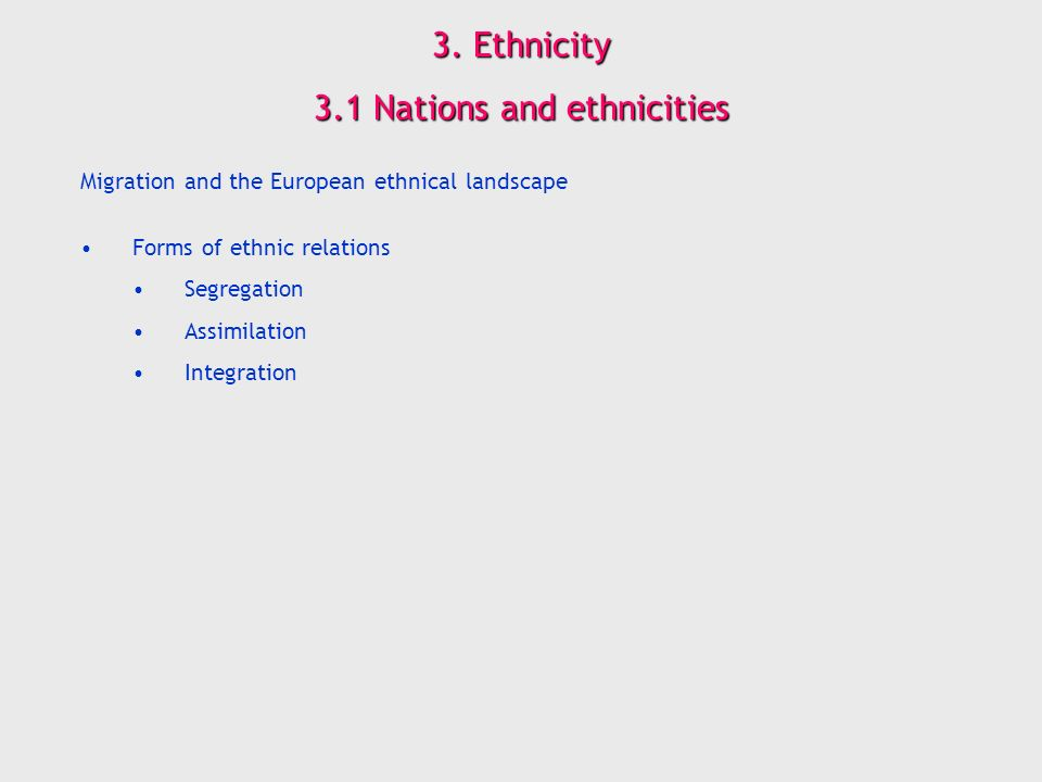 3. Ethnicity 3.1 Nations and ethnicities Migration and the European ethnical landscape Forms of ethnic relations Segregation Assimilation Integration