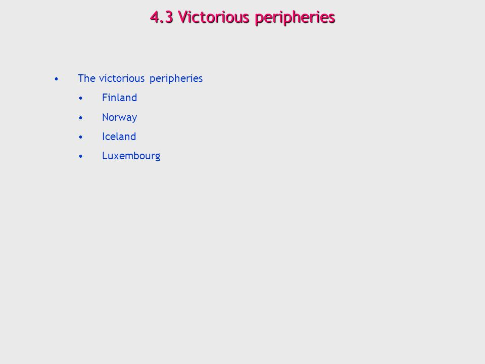 4.3 Victorious peripheries The victorious peripheries Finland Norway Iceland Luxembourg