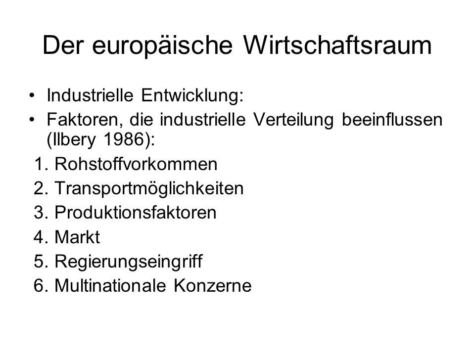 Der europäische Wirtschaftsraum Industrielle Entwicklung: Faktoren, die industrielle Verteilung beeinflussen (Ilbery 1986): 1. Rohstoffvorkommen 2. Tr