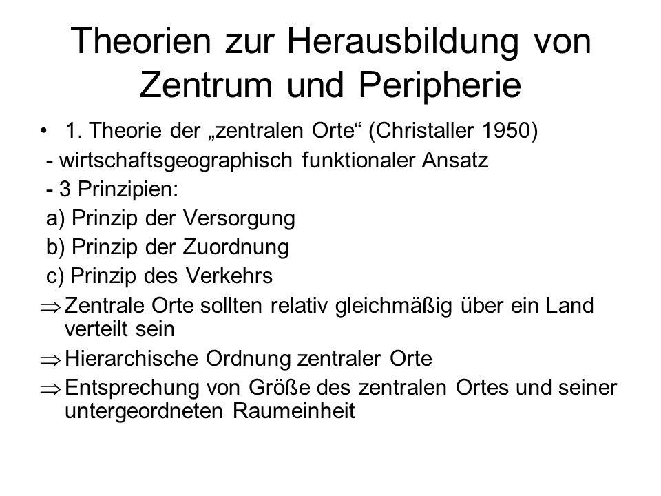 Theorien zur Herausbildung von Zentrum und Peripherie 1. Theorie der zentralen Orte (Christaller 1950) - wirtschaftsgeographisch funktionaler Ansatz -