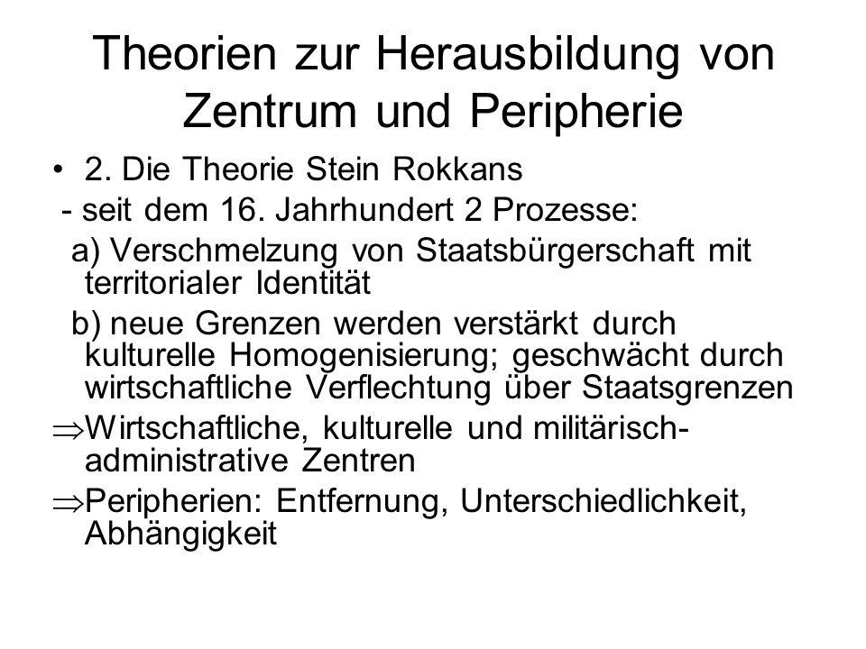 Theorien zur Herausbildung von Zentrum und Peripherie 2. Die Theorie Stein Rokkans - seit dem 16. Jahrhundert 2 Prozesse: a) Verschmelzung von Staatsb