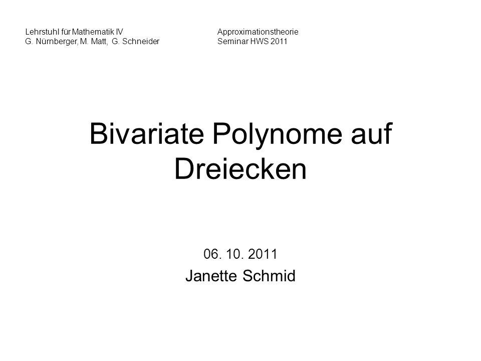 Bivariate Polynome auf Dreiecken 06. 10. 2011 Janette Schmid Lehrstuhl für Mathematik IVApproximationstheorie G. Nürnberger, M. Matt, G. Schneider Sem