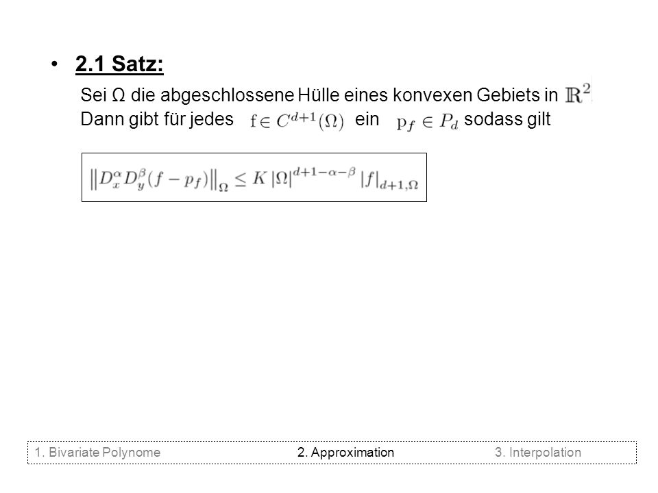 2.1 Satz: Sei Ω die abgeschlossene Hülle eines konvexen Gebiets in. Dann gibt für jedes ein, sodass gilt 1. Bivariate Polynome2. Approximation3. Inter