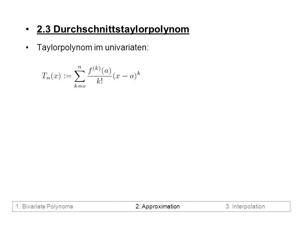 2.3 Durchschnittstaylorpolynom Taylorpolynom im univariaten: 1. Bivariate Polynome2. Approximation3. Interpolation